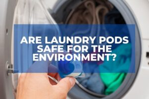 Are Laundry Pods Safe For The Environment?