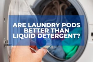 Are Laundry Pods Better Than Liquid Detergent?